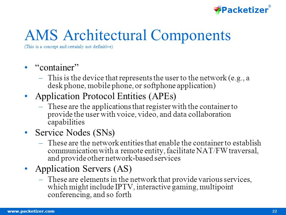 www.packetizer.com 22 Packetizer ® AMS Architectural Components (This is a concept and certainly not definitive) container –This is the device that represents the user to the network (e.g., a desk phone, mobile phone, or softphone application) Application Protocol Entities (APEs) –These are the applications that register with the container to provide the user with voice, video, and data collaboration capabilities Service Nodes (SNs) –These are the network entities that enable the container to establish communication with a remote entity, facilitate NAT/FW traversal, and provide other network-based services Application Servers (AS) –These are elements in the network that provide various services, which might include IPTV, interactive gaming, multipoint conferencing, and so forth