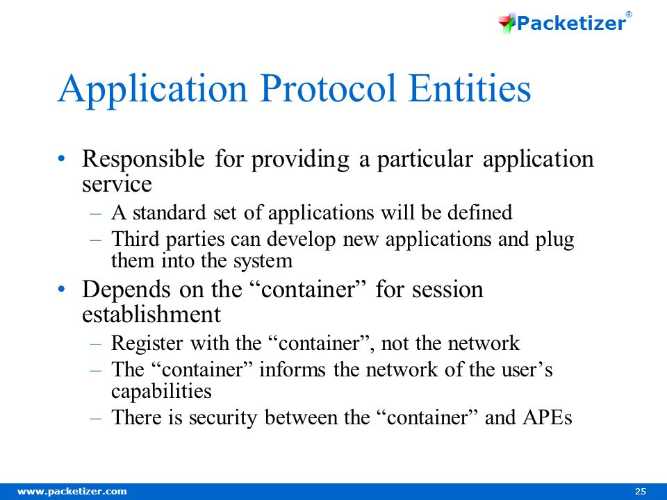 www.packetizer.com 25 Packetizer ® Application Protocol Entities Responsible for providing a particular application service –A standard set of applications will be defined –Third parties can develop new applications and plug them into the system Depends on the container for session establishment –Register with the container, not the network –The container informs the network of the users capabilities –There is security between the container and APEs