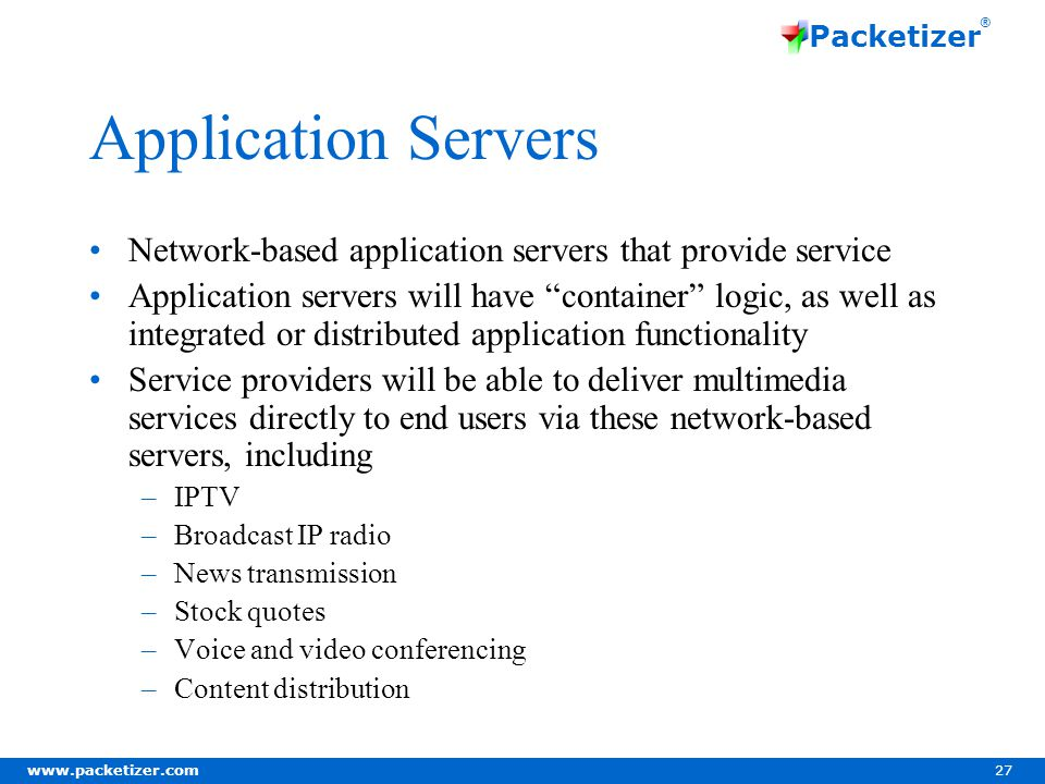 www.packetizer.com 27 Packetizer ® Application Servers Network-based application servers that provide service Application servers will have container logic, as well as integrated or distributed application functionality Service providers will be able to deliver multimedia services directly to end users via these network-based servers, including –IPTV –Broadcast IP radio –News transmission –Stock quotes –Voice and video conferencing –Content distribution