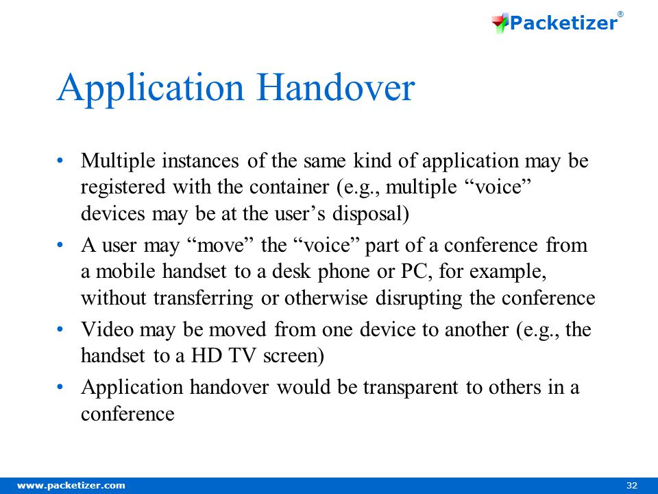 www.packetizer.com 32 Packetizer ® Application Handover Multiple instances of the same kind of application may be registered with the container (e.g., multiple voice devices may be at the users disposal) A user may move the voice part of a conference from a mobile handset to a desk phone or PC, for example, without transferring or otherwise disrupting the conference Video may be moved from one device to another (e.g., the handset to a HD TV screen) Application handover would be transparent to others in a conference