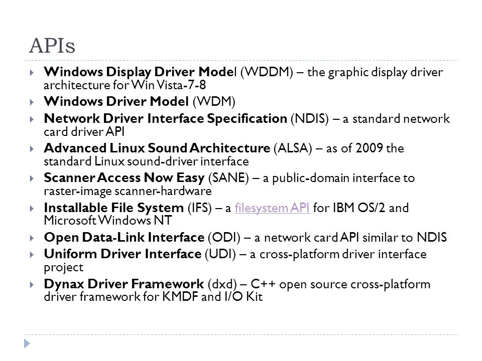APIs Windows Display Driver Model (WDDM) – the graphic display driver architecture for Win Vista-7-8 Windows Driver Model (WDM) Network Driver Interface Specification (NDIS) – a standard network card driver API Advanced Linux Sound Architecture (ALSA) – as of 2009 the standard Linux sound-driver interface Scanner Access Now Easy (SANE) – a public-domain interface to raster-image scanner-hardware Installable File System (IFS) – a filesystem API for IBM OS/2 and Microsoft Windows NTfilesystem API Open Data-Link Interface (ODI) – a network card API similar to NDIS Uniform Driver Interface (UDI) – a cross-platform driver interface project Dynax Driver Framework (dxd) – C++ open source cross-platform driver framework for KMDF and I/O Kit