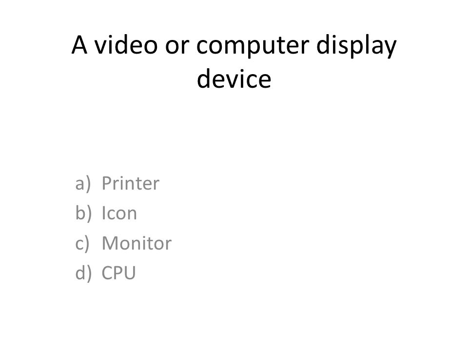 A video or computer display device a)Printer b)Icon c)Monitor d)CPU