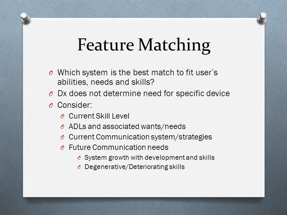 Feature Matching O Which system is the best match to fit users abilities, needs and skills.