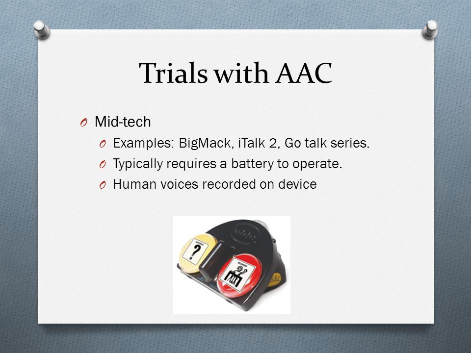 Trials with AAC O Mid-tech O Examples: BigMack, iTalk 2, Go talk series.