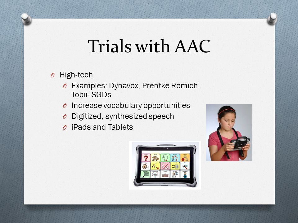 Trials with AAC O High-tech O Examples: Dynavox, Prentke Romich, Tobii- SGDs O Increase vocabulary opportunities O Digitized, synthesized speech O iPads and Tablets