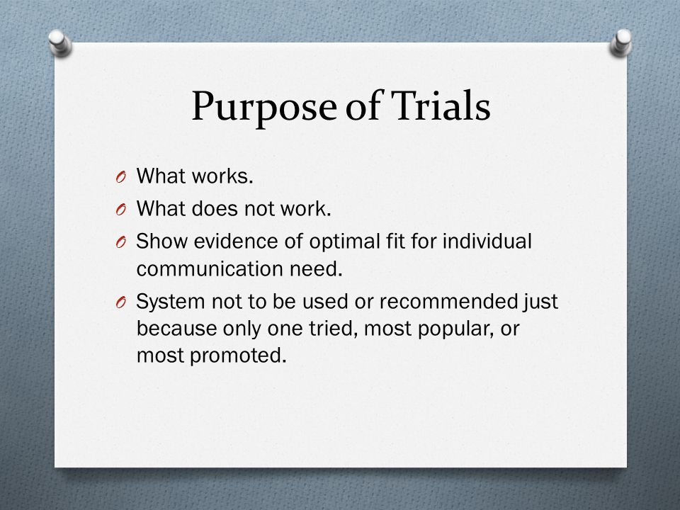 Purpose of Trials O What works. O What does not work.