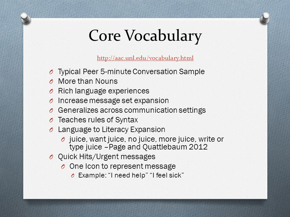 Core Vocabulary http://aac.unl.edu/vocabulary.html http://aac.unl.edu/vocabulary.html O Typical Peer 5-minute Conversation Sample O More than Nouns O Rich language experiences O Increase message set expansion O Generalizes across communication settings O Teaches rules of Syntax O Language to Literacy Expansion O juice, want juice, no juice, more juice, write or type juice –Page and Quattlebaum 2012 O Quick Hits/Urgent messages O One Icon to represent message O Example: I need help I feel sick