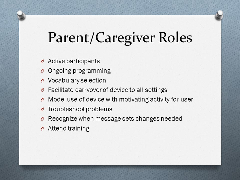 Parent/Caregiver Roles O Active participants O Ongoing programming O Vocabulary selection O Facilitate carryover of device to all settings O Model use of device with motivating activity for user O Troubleshoot problems O Recognize when message sets changes needed O Attend training
