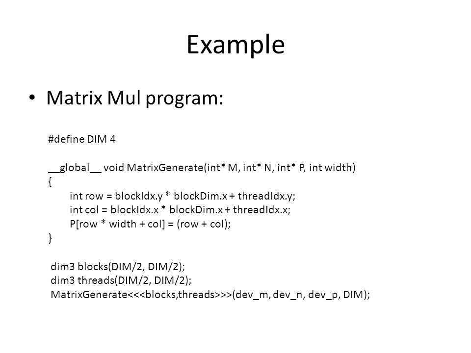 Example Matrix Mul program: #define DIM 4 __global__ void MatrixGenerate(int* M, int* N, int* P, int width) { int row = blockIdx.y * blockDim.x + threadIdx.y; int col = blockIdx.x * blockDim.x + threadIdx.x; P[row * width + col] = (row + col); } dim3 blocks(DIM/2, DIM/2); dim3 threads(DIM/2, DIM/2); MatrixGenerate >>(dev_m, dev_n, dev_p, DIM);
