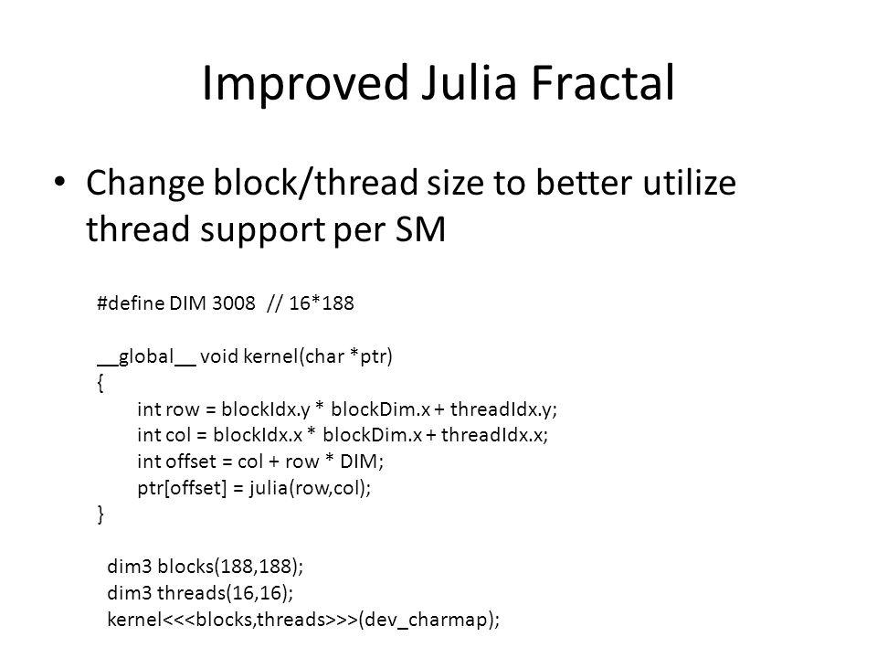 Improved Julia Fractal Change block/thread size to better utilize thread support per SM #define DIM 3008 // 16*188 __global__ void kernel(char *ptr) { int row = blockIdx.y * blockDim.x + threadIdx.y; int col = blockIdx.x * blockDim.x + threadIdx.x; int offset = col + row * DIM; ptr[offset] = julia(row,col); } dim3 blocks(188,188); dim3 threads(16,16); kernel >>(dev_charmap);