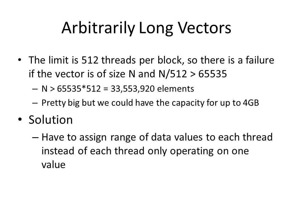 Arbitrarily Long Vectors The limit is 512 threads per block, so there is a failure if the vector is of size N and N/512 > 65535 – N > 65535*512 = 33,553,920 elements – Pretty big but we could have the capacity for up to 4GB Solution – Have to assign range of data values to each thread instead of each thread only operating on one value