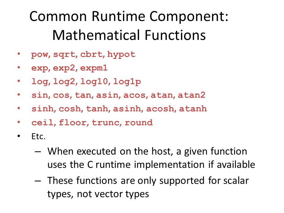 Common Runtime Component: Mathematical Functions pow, sqrt, cbrt, hypot exp, exp2, expm1 log, log2, log10, log1p sin, cos, tan, asin, acos, atan, atan2 sinh, cosh, tanh, asinh, acosh, atanh ceil, floor, trunc, round Etc.