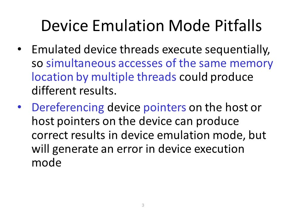 3 Device Emulation Mode Pitfalls Emulated device threads execute sequentially, so simultaneous accesses of the same memory location by multiple threads could produce different results.