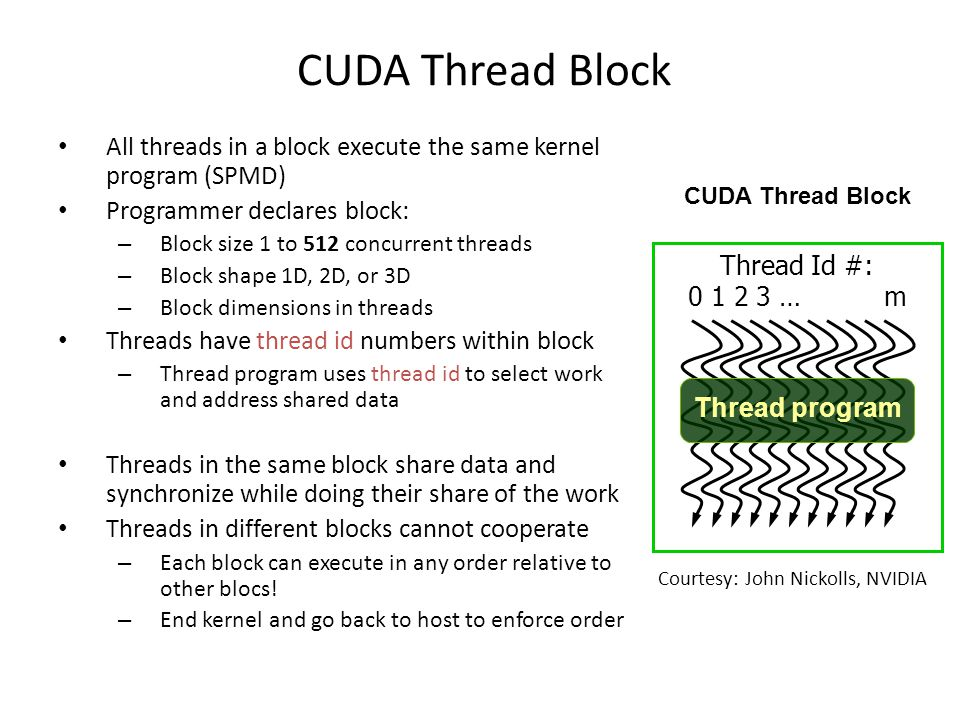 CUDA Thread Block All threads in a block execute the same kernel program (SPMD) Programmer declares block: – Block size 1 to 512 concurrent threads – Block shape 1D, 2D, or 3D – Block dimensions in threads Threads have thread id numbers within block – Thread program uses thread id to select work and address shared data Threads in the same block share data and synchronize while doing their share of the work Threads in different blocks cannot cooperate – Each block can execute in any order relative to other blocs.
