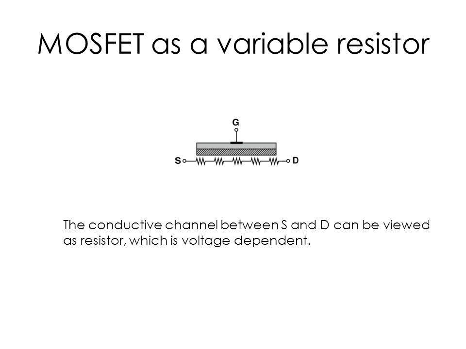 MOSFET as a variable resistor The conductive channel between S and D can be viewed as resistor, which is voltage dependent.