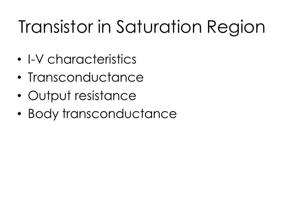 Transistor in Saturation Region I-V characteristics Transconductance Output resistance Body transconductance
