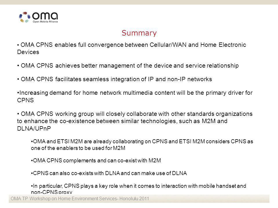OMA CPNS enables full convergence between Cellular/WAN and Home Electronic Devices OMA CPNS achieves better management of the device and service relationship OMA CPNS facilitates seamless integration of IP and non-IP networks Increasing demand for home network multimedia content will be the primary driver for CPNS OMA CPNS working group will closely collaborate with other standards organizations to enhance the co-existence between similar technologies, such as M2M and DLNA/UPnP OMA and ETSI M2M are already collaborating on CPNS and ETSI M2M considers CPNS as one of the enablers to be used for M2M OMA CPNS complements and can co-exist with M2M CPNS can also co-exists with DLNA and can make use of DLNA In particular, CPNS plays a key role when it comes to interaction with mobile handset and non-CPNS proxy OMA TP Workshop on Home Environment Services- Honolulu 2011 Summary