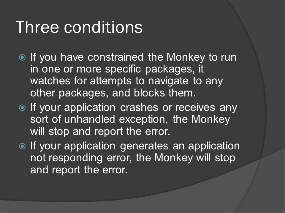 Three conditions If you have constrained the Monkey to run in one or more specific packages, it watches for attempts to navigate to any other packages
