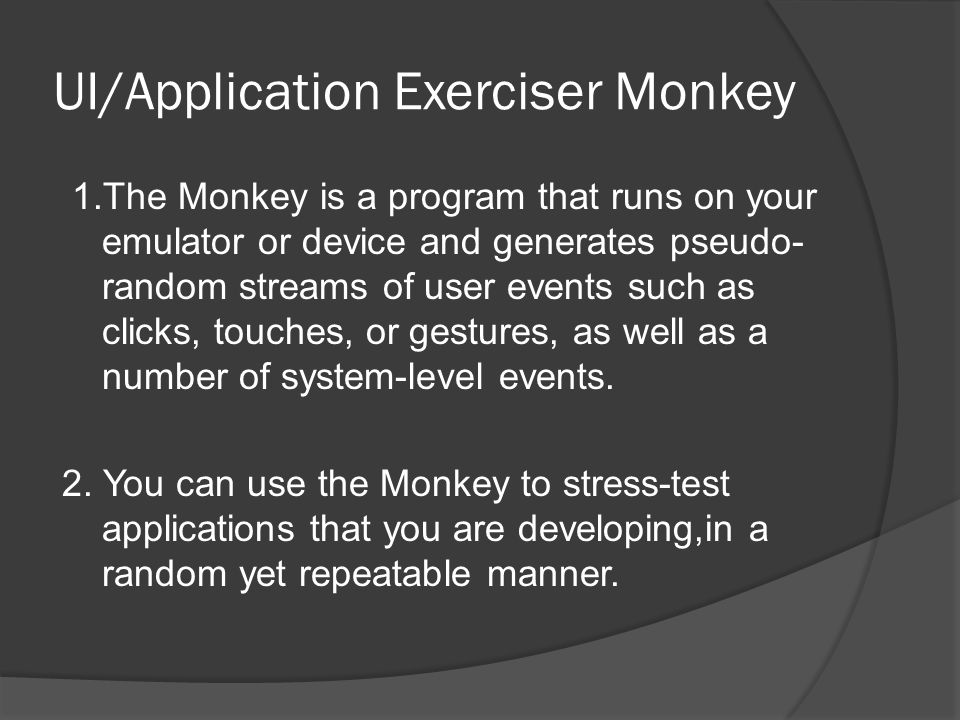 UI/Application Exerciser Monkey 1.The Monkey is a program that runs on your emulator or device and generates pseudo- random streams of user events suc
