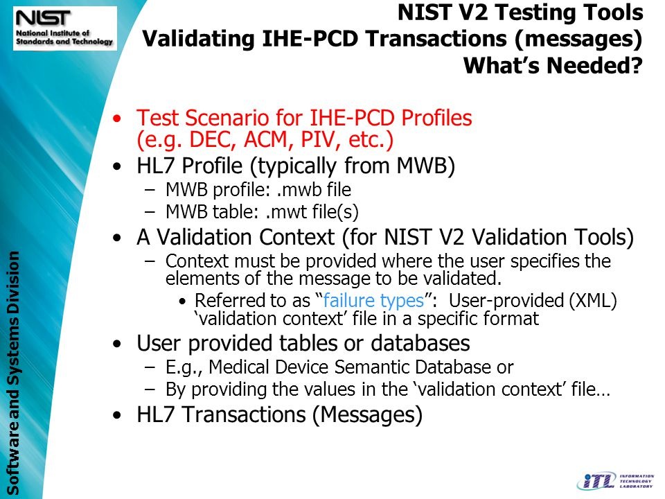 Software and Systems Division Repository …others as developed Repository …others as developed NIST V2 Testing Tools: Integrating IHE-PCD Syntax and Low Level Semantics Components of IHE-PCD profile/message validation using the NIST V2.x Tools and services NIST V2 Testing tools/services (Message/profile Validator) PCD-01 HL7 V2 msg.