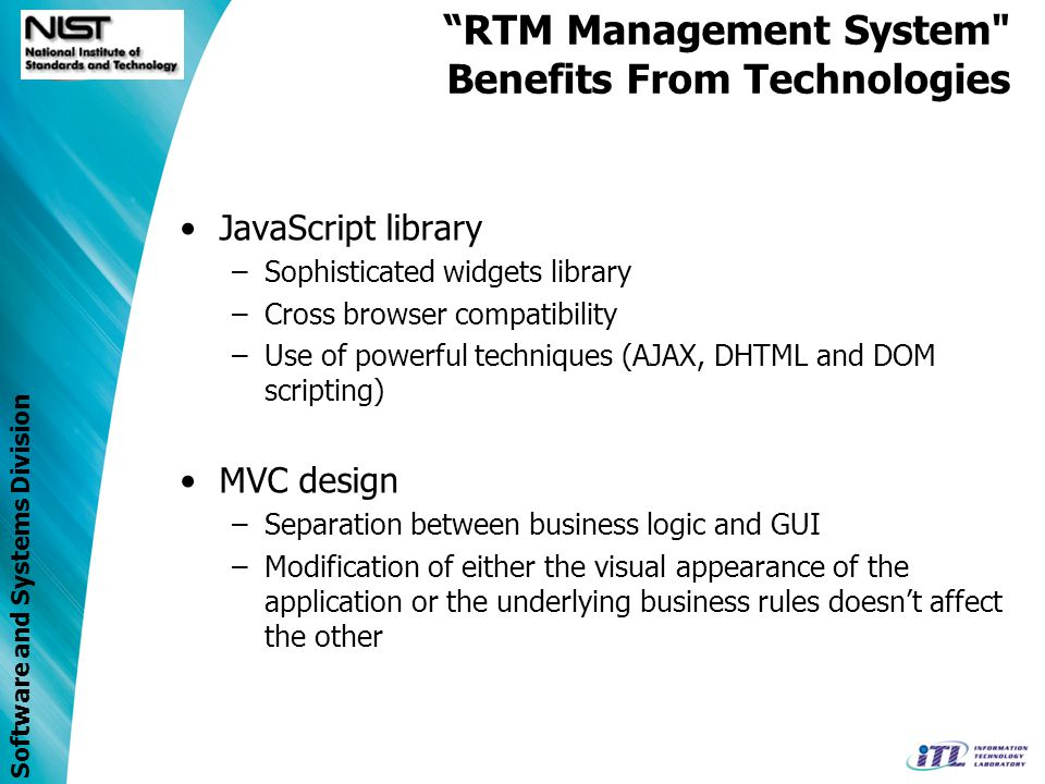 Software and Systems Division RTM Management System Benefits From Technologies Persistence framework –Mapping of Java classes to relational database tables –Build a database independent application Scalability, Performance and Stability