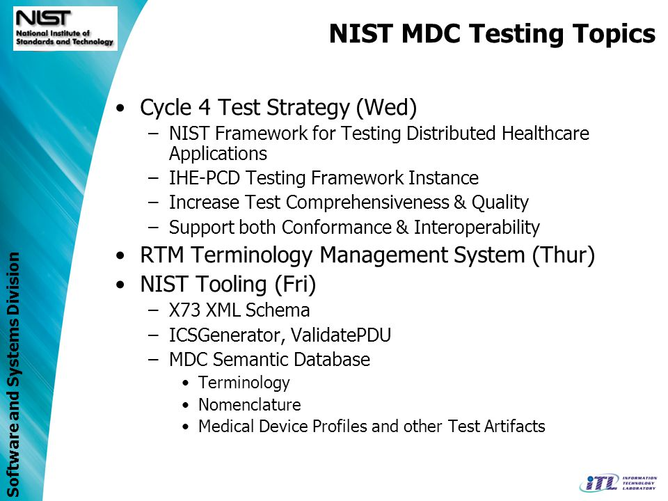 Software and Systems Division NIST HIT Testing Infrastructure A Framework for Building Test Systems Test Artifacts Time Aggregated Service Test Agent Generation Security Evaluation Agent Test Data Validation Report Other Services Specialized Services Test Management Test Harness Router/Logger/Proxy Test Description Results Facilitator MonitorUser Test Execution IHE-PCD DOC System