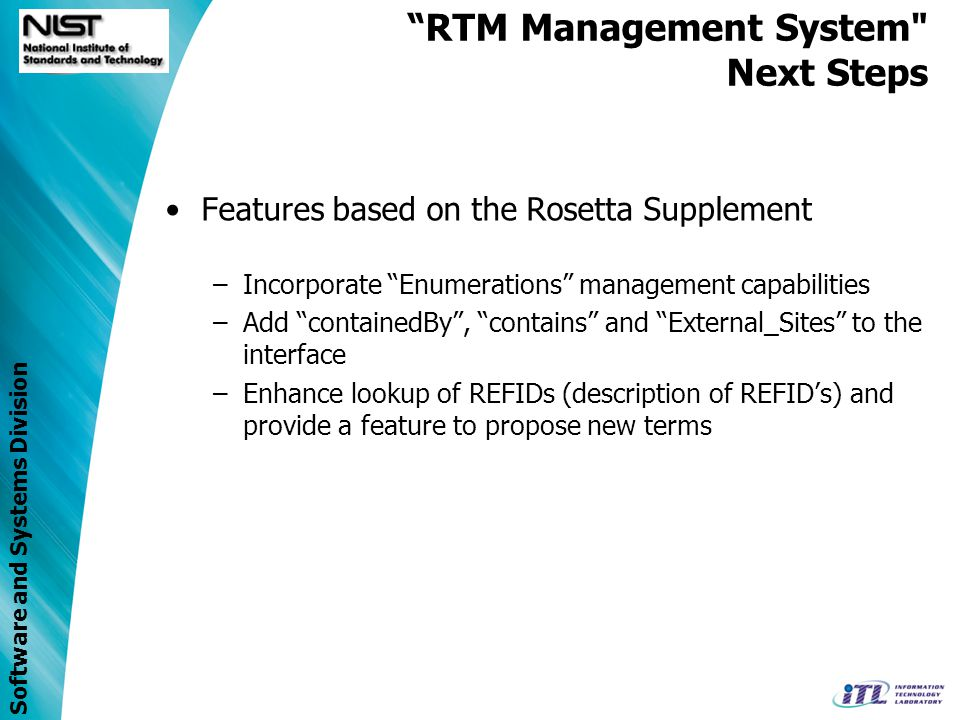 Software and Systems Division Features based on the Rosetta Supplement –Add ranking capabilities to assess probability of valid terms in the Rosetta table Ex: Scale from 1 to 10 –Introduce Rosetta validation against H-Rosetta When activated user would be able to view invalid Rosetta entries –Ability to edit Harmonized Rosetta table and save changes RTM Management System Next Steps