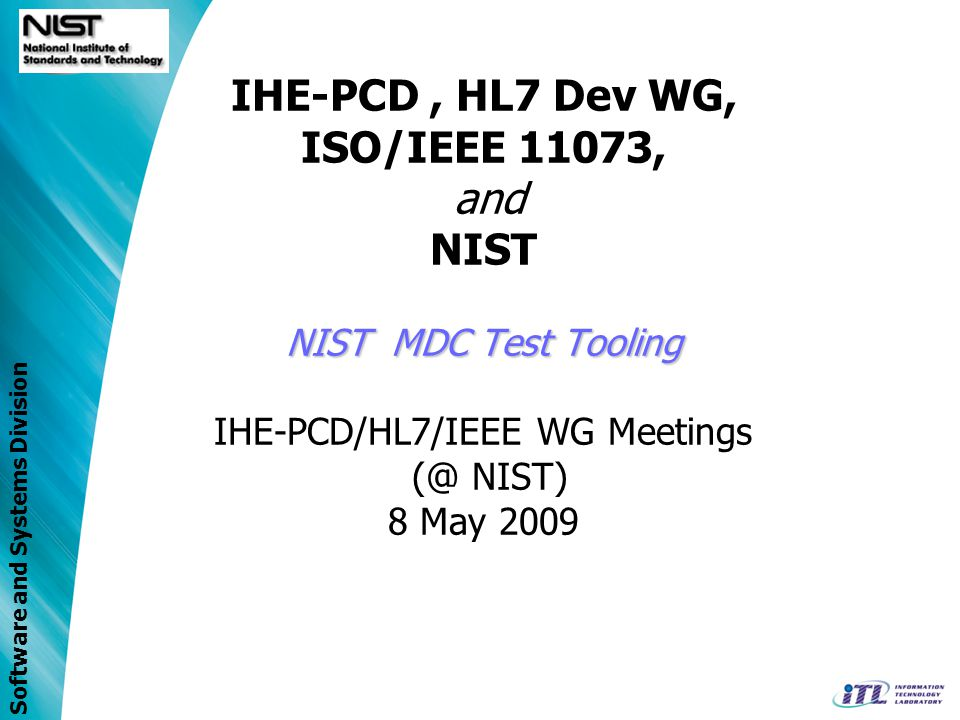 Software and Systems Division NISTs MDC Tool Review Device Communication Test Tooling StatusDevice Communication Test Tooling Status –Medical Device Semantic Database –XML Schema of the ISO/IEEE 11073 Domain Information Model (P11073-10202) –ICSGenerator Tool Produces standard-compliant device profiles and specializations Generates Implementation Conformance Statements –ValidatePDU Tool Provides message syntax and semantic validation –Java Class Library (of standards syntax notation) Implementable-code of abstract types defined in standard Coder (encodes and decodes APDUs) Critical Validation for x73 implementation (as defined in x73 Standard) –RTM Management Service