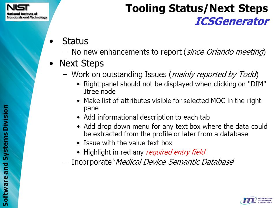 Software and Systems Division Tooling Status/Next Steps ValidatePDU / Java Class Library Status –No new enhancements to report (since Orlando meeting) Next Steps –Work on hold… pending arrival of additional resource… –Need updated Type library Java class library (for ASN.1 types) on hold… –Affects ASN.1 encoding (coder/decoder) Java Class library pending… Effects next version of ValidatePDU –Critical Validation for x73 implementation (as defined in x73 Standard)