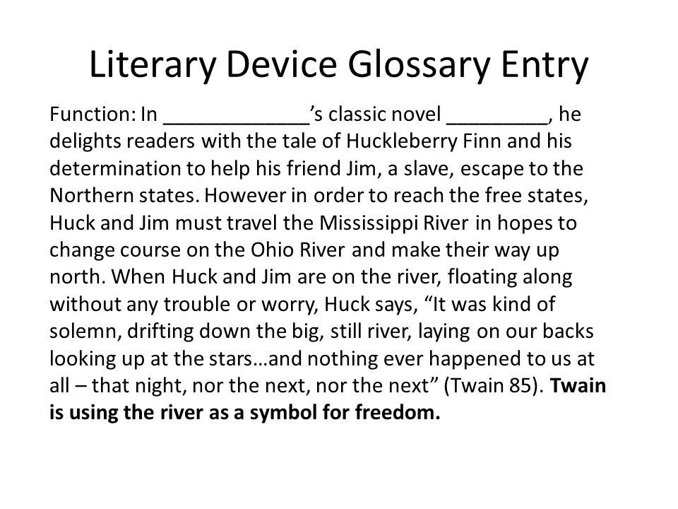 Literary Device Glossary Entry Function: In _____________s classic novel _________, he delights readers with the tale of Huckleberry Finn and his determination to help his friend Jim, a slave, escape to the Northern states.