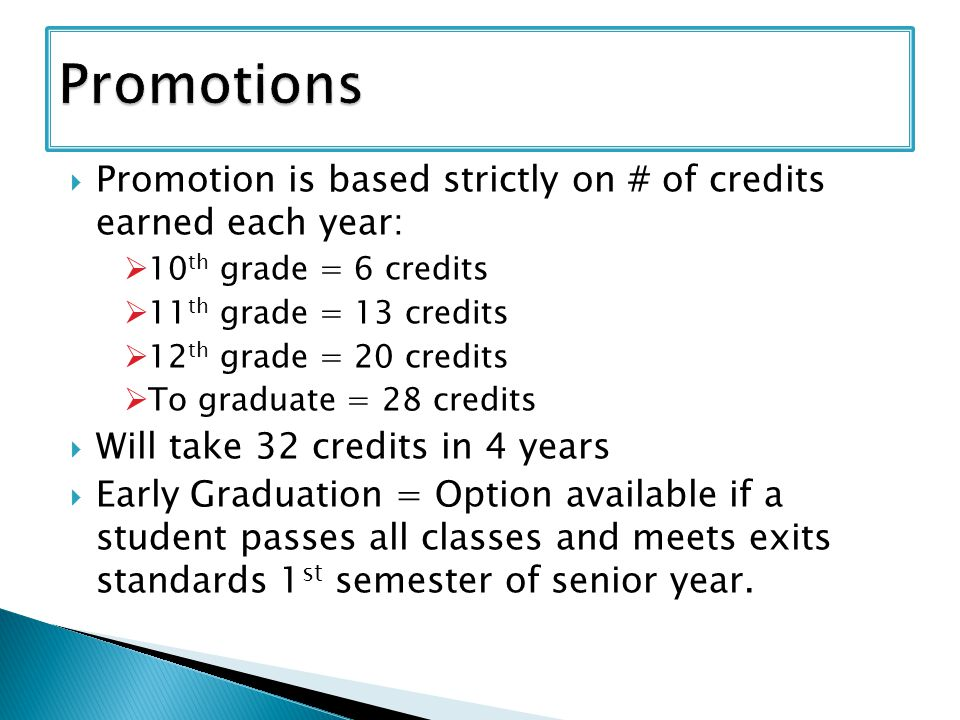 Promotion is based strictly on # of credits earned each year: 10 th grade = 6 credits 11 th grade = 13 credits 12 th grade = 20 credits To graduate = 28 credits Will take 32 credits in 4 years Early Graduation = Option available if a student passes all classes and meets exits standards 1 st semester of senior year.