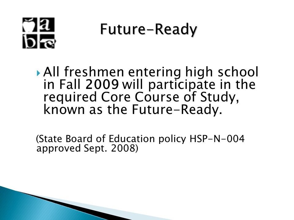 Future-Ready All freshmen entering high school in Fall 2009 will participate in the required Core Course of Study, known as the Future-Ready. (State B
