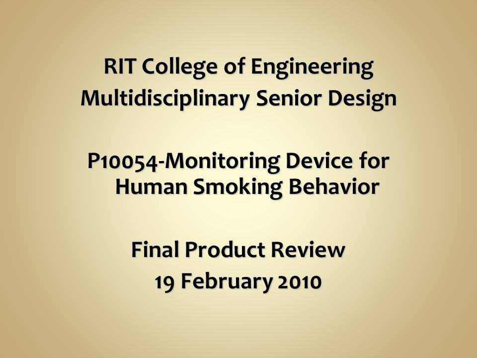 RIT College of Engineering Multidisciplinary Senior Design P10054-Monitoring Device for Human Smoking Behavior Final Product Review 19 February 2010 R