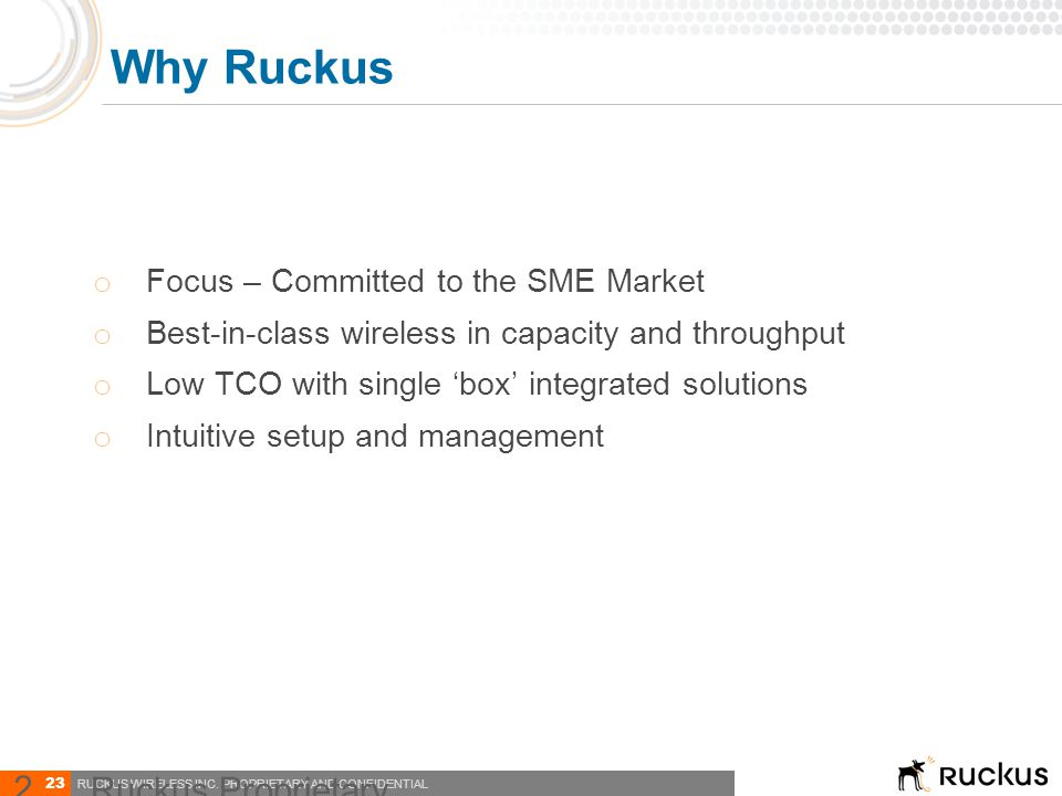 23 RUCKUS WIRELESS INC. PROPRIETARY AND CONFIDENTIAL o Focus – Committed to the SME Market o Best-in-class wireless in capacity and throughput o Low T