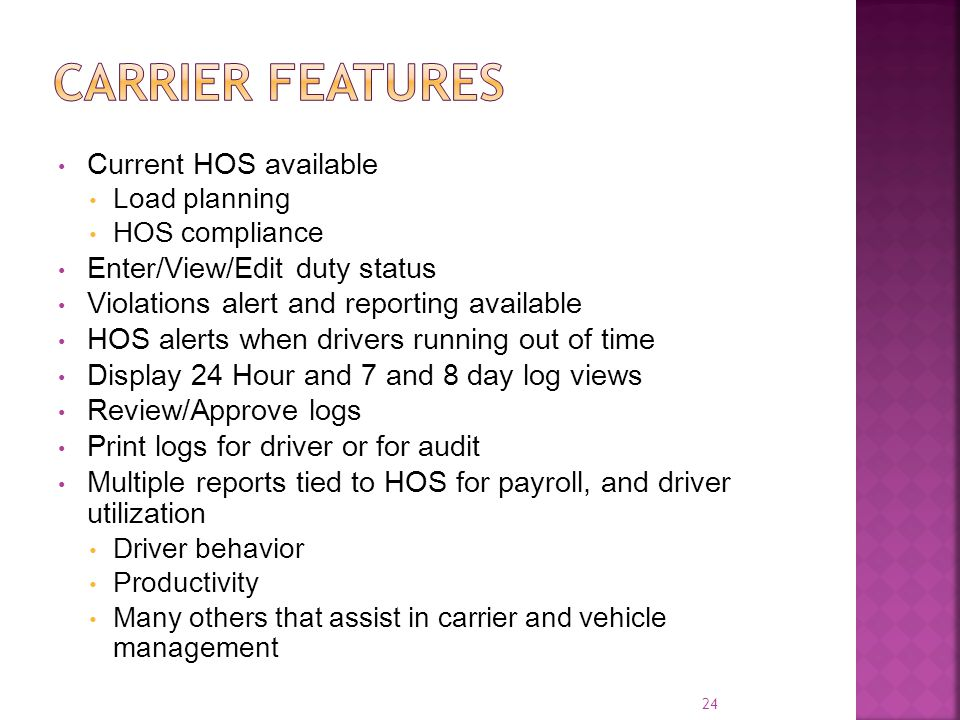 Current HOS available Load planning HOS compliance Enter/View/Edit duty status Violations alert and reporting available HOS alerts when drivers running out of time Display 24 Hour and 7 and 8 day log views Review/Approve logs Print logs for driver or for audit Multiple reports tied to HOS for payroll, and driver utilization Driver behavior Productivity Many others that assist in carrier and vehicle management 24