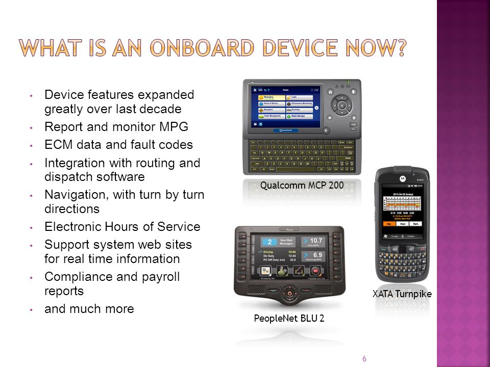 Device features expanded greatly over last decade Report and monitor MPG ECM data and fault codes Integration with routing and dispatch software Navigation, with turn by turn directions Electronic Hours of Service Support system web sites for real time information Compliance and payroll reports and much more Qualcomm MCP 200 PeopleNet BLU 2 XATA Turnpike 6