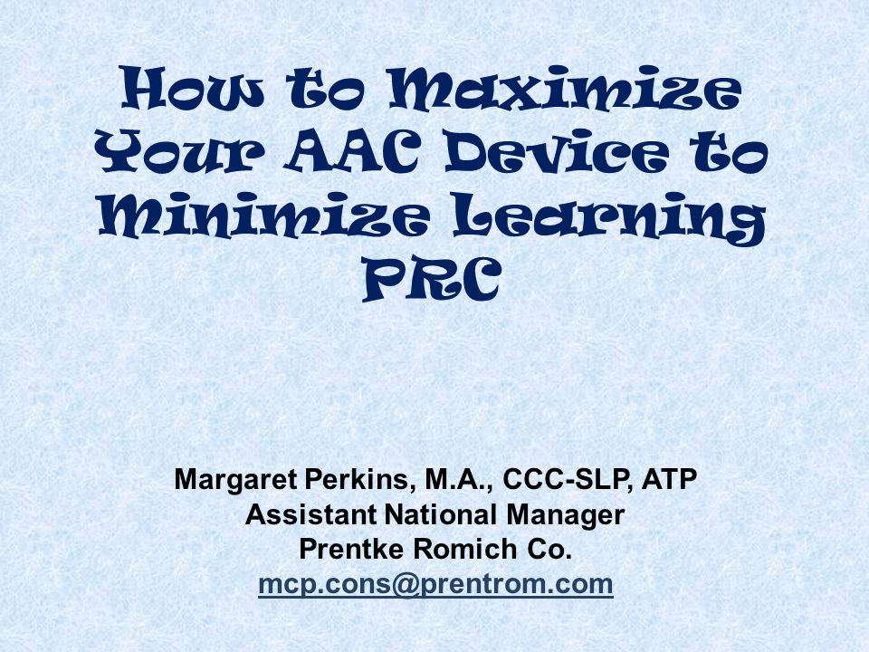 How to Maximize Your AAC Device to Minimize Learning PRC Margaret Perkins, M.A., CCC-SLP, ATP Assistant National Manager Prentke Romich Co.