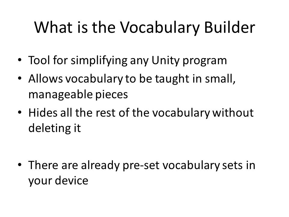 What is the Vocabulary Builder Tool for simplifying any Unity program Allows vocabulary to be taught in small, manageable pieces Hides all the rest of the vocabulary without deleting it There are already pre-set vocabulary sets in your device