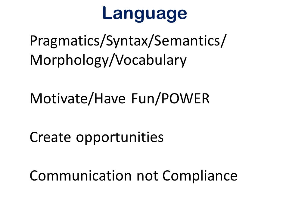 Language Pragmatics/Syntax/Semantics/ Morphology/Vocabulary Motivate/Have Fun/POWER Create opportunities Communication not Compliance