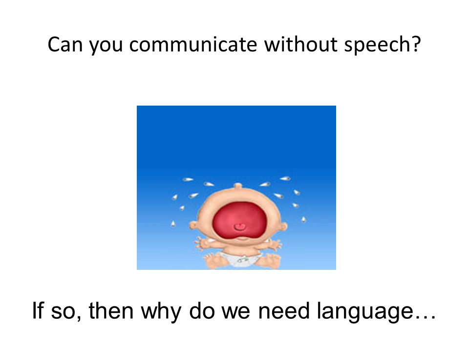 Can you communicate without speech? If so, then why do we need language…