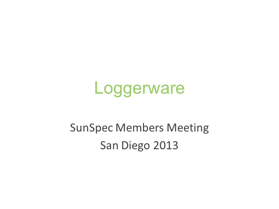 Loggerware Base Data Acquisition and Management Acquire – Collect device base data samples using Loggerware Logger – Send base data to SunSpec compliant servers Archive – Base data archived in Loggerware Data Storage instance – Acts as logger extension Manage – Allow access through API/SunSpec Plant Extract – Forward base data to SunSpec compliant servers – Inspect data using Loggerware Data Storage Dashboard