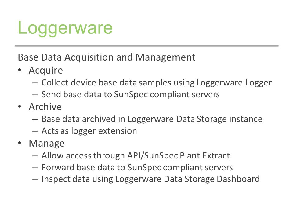Loggerware Base Data Acquisition and Management Acquire – Collect device base data samples using Loggerware Logger – Send base data to SunSpec complia