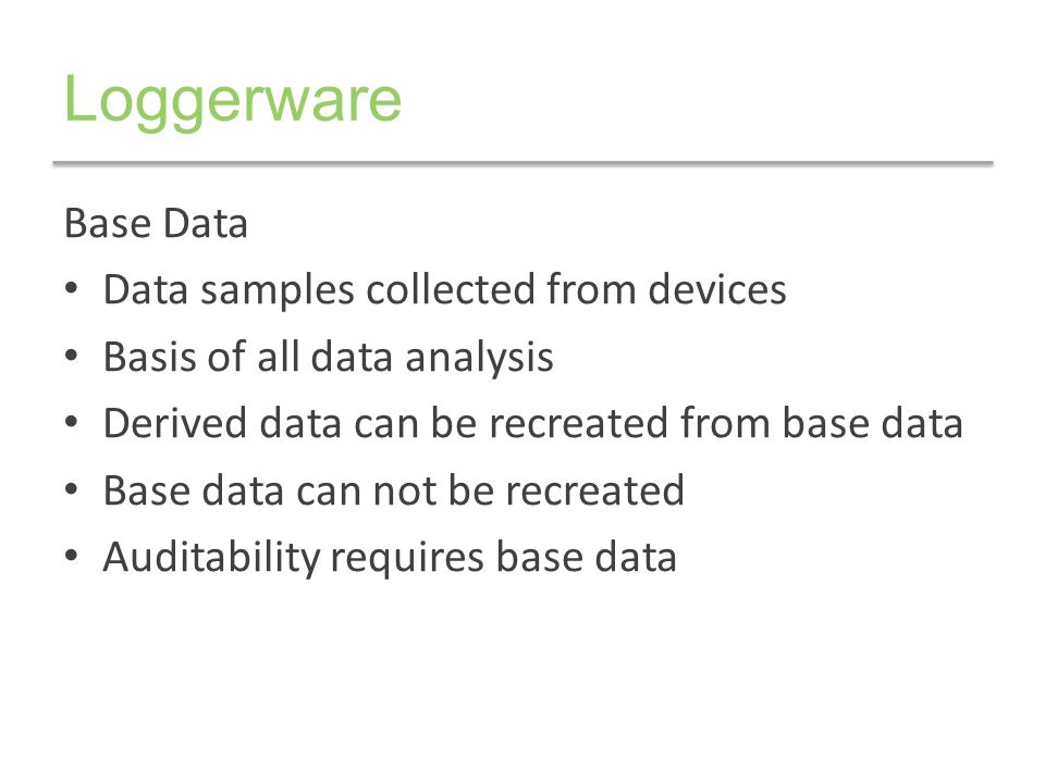 Base Data Control Data integrity insurance policy Guarantees the fidelity of original data samples – Loggerware Logger does not alter collected values – Loggerware Data Storage stores data unaltered – Allows investment grade auditing Loggerware Data Storage instance owned by you – Logically and physically independent from each other – Clear chain of custody of device base data for auditing – Control who, what, where for data access/forwarding