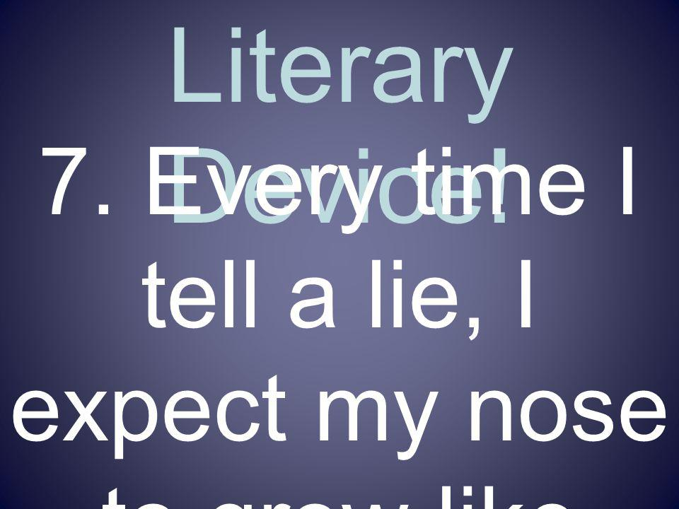 Name That Literary Device! 7. Every time I tell a lie, I expect my nose to grow like Pinocchios.