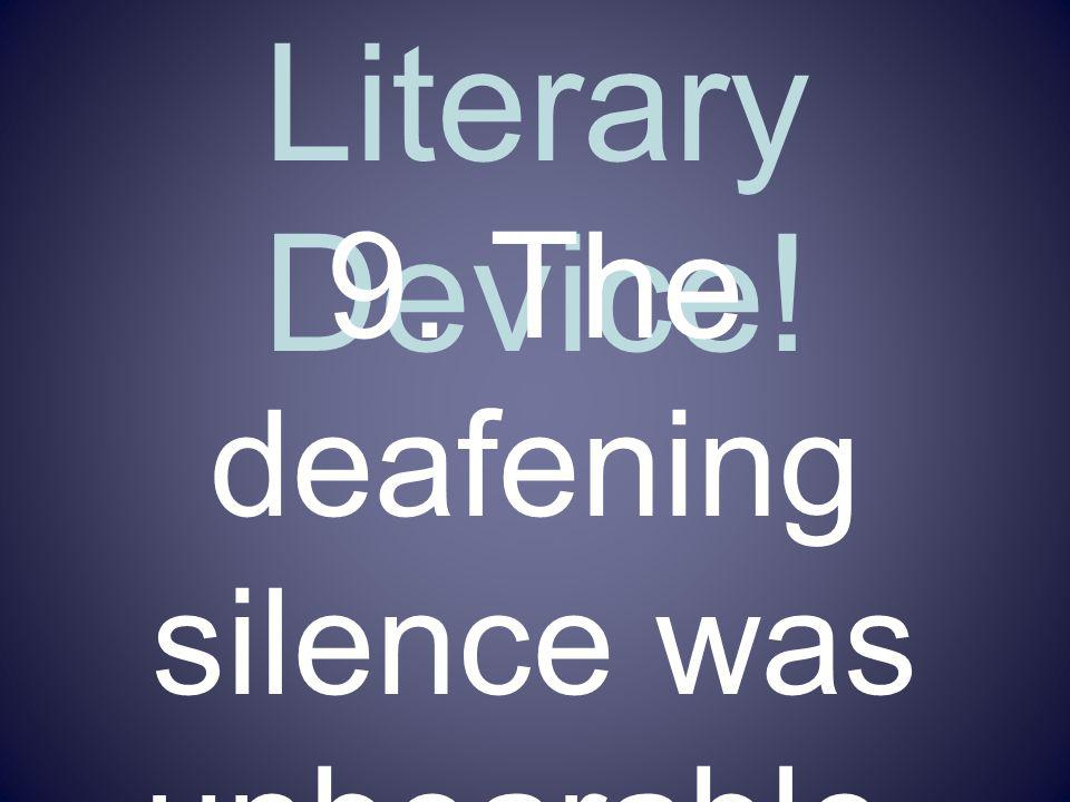 Name That Literary Device! 9. The deafening silence was unbearable.
