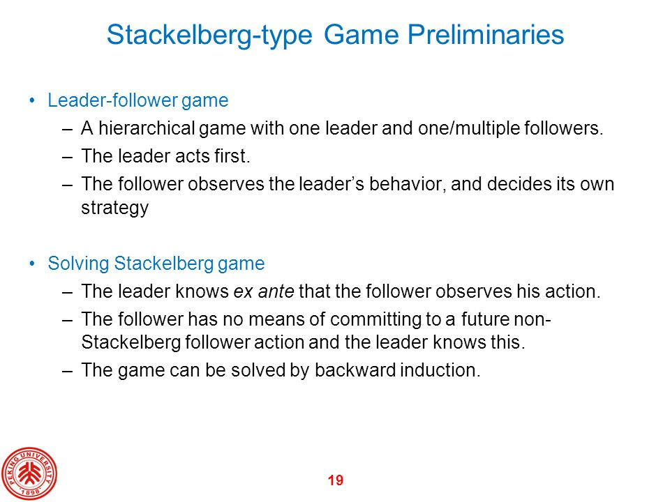 19 Stackelberg-type Game Preliminaries Leader-follower game –A hierarchical game with one leader and one/multiple followers. –The leader acts first. –