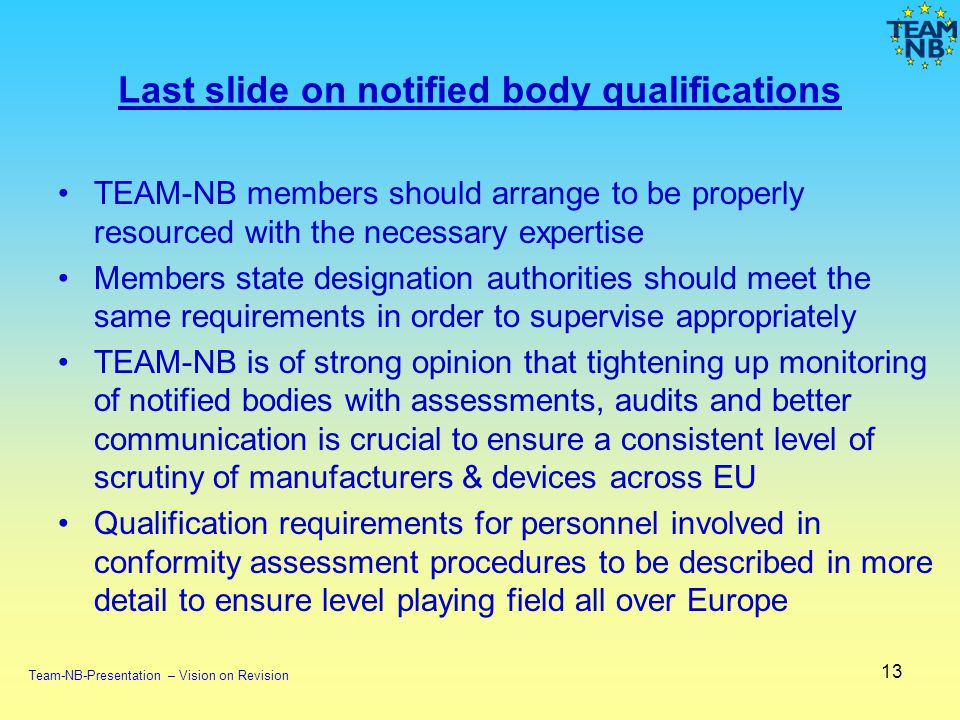 Last slide on notified body qualifications TEAM-NB members should arrange to be properly resourced with the necessary expertise Members state designation authorities should meet the same requirements in order to supervise appropriately TEAM-NB is of strong opinion that tightening up monitoring of notified bodies with assessments, audits and better communication is crucial to ensure a consistent level of scrutiny of manufacturers & devices across EU Qualification requirements for personnel involved in conformity assessment procedures to be described in more detail to ensure level playing field all over Europe 13 Team-NB-Presentation – Vision on Revision