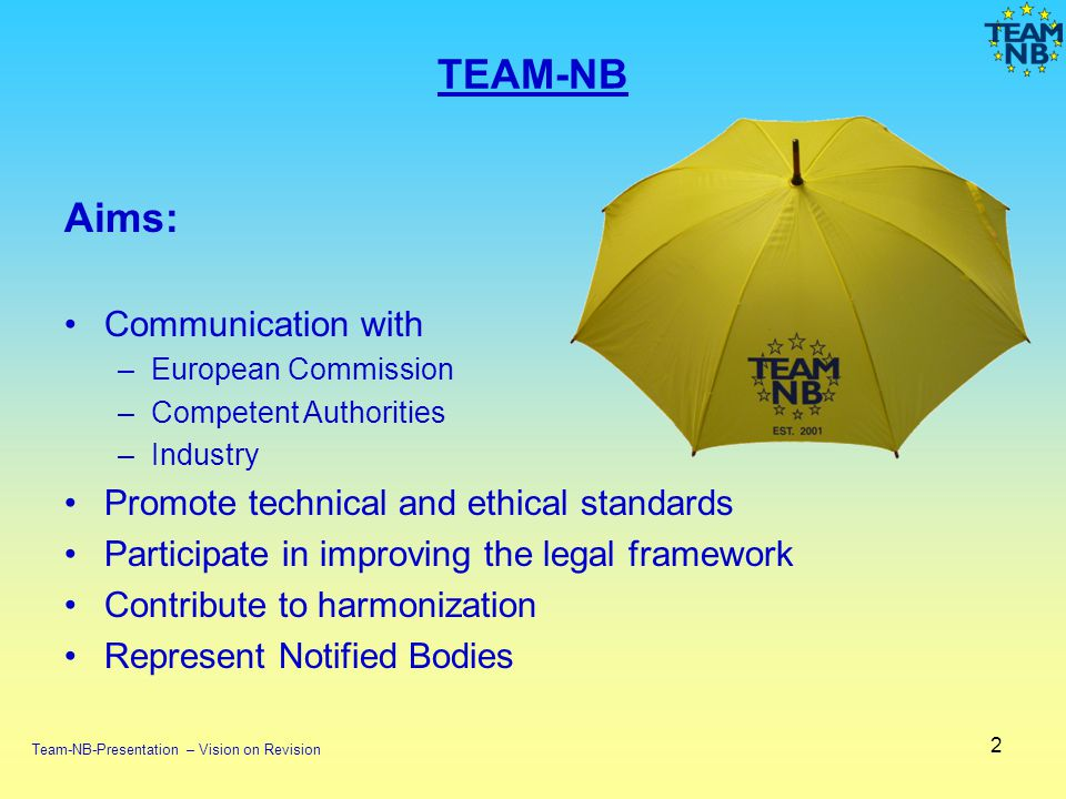 2 Aims: Communication with –European Commission –Competent Authorities –Industry Promote technical and ethical standards Participate in improving the legal framework Contribute to harmonization Represent Notified Bodies TEAM-NB Team-NB-Presentation – Vision on Revision