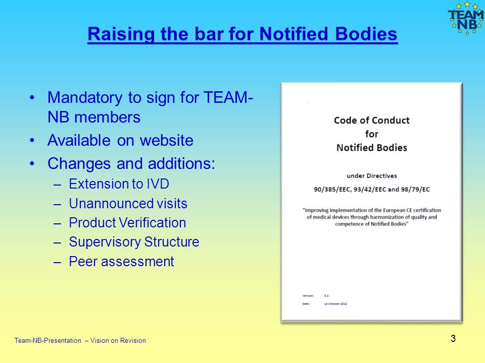 Mandatory to sign for TEAM- NB members Available on website Changes and additions: –Extension to IVD –Unannounced visits –Product Verification –Supervisory Structure –Peer assessment 3 Raising the bar for Notified Bodies Team-NB-Presentation – Vision on Revision
