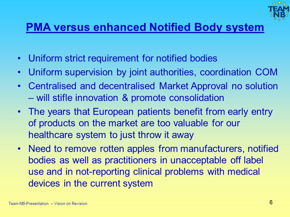 PMA versus enhanced Notified Body system Uniform strict requirement for notified bodies Uniform supervision by joint authorities, coordination COM Centralised and decentralised Market Approval no solution – will stifle innovation & promote consolidation The years that European patients benefit from early entry of products on the market are too valuable for our healthcare system to just throw it away Need to remove rotten apples from manufacturers, notified bodies as well as practitioners in unacceptable off label use and in not-reporting clinical problems with medical devices in the current system 6 Team-NB-Presentation – Vision on Revision